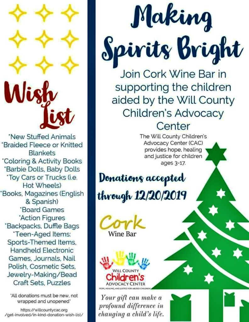 A very BIG thank you to the Cork Wine Bar for selecting the Will County Children's Advocacy Center to be the recipient of your holiday donations that will go to help children we serve who have endured physical and sexual abuse, sexual exploitation, child pornography, neglect, and exposure to violence.  **You can drop off your donations at Cork until 12/20/2019! corkwinejoliet.com **